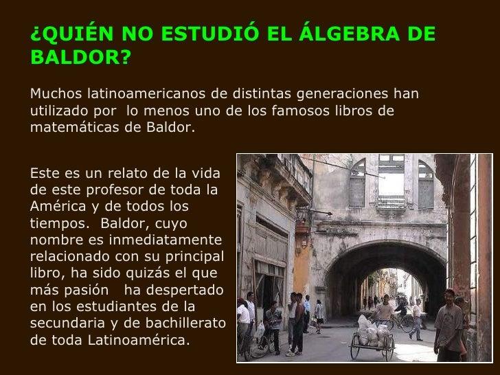 ¿QUIÉN NO ESTUDIÓ EL ÁLGEBRA DE BALDOR?   Muchos latinoamericanos de distintas generaciones han utilizado por  lo menos un...
