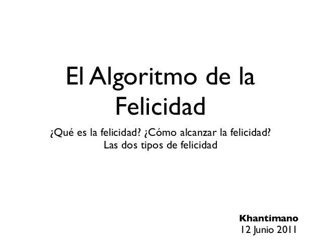 El Algoritmo de la Felicidad ¿Qué es la felicidad? ¿Cómo alcanzar la felicidad? Las dos tipos de felicidad Khantimano 12 J...