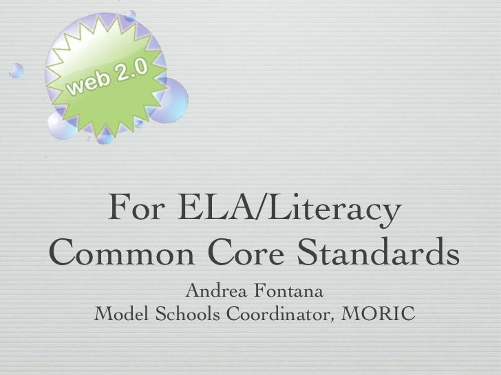 For ELA/Literacy Common Core Standards <ul><li>Andrea Fontana </li></ul><ul><li>Model Schools Coordinator, MORIC </li></ul>