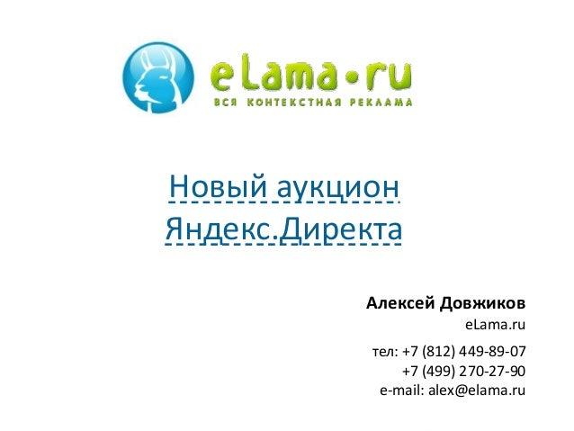 Алексей Довжиков eLama.ru тел: +7 (812) 449-89-07 +7 (499) 270-27-90 e-mail: alex@elama.ru Новый аукцион Яндекс.Директа
