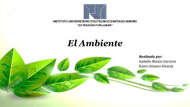 """INSTITUTO UNIVERSITARIO POLITECNICO SANTIAGO MARIÑO """"EXTENSIÓN PORLAMAR"""" El Ambiente Realizado por: Isabella Blasco Serran..."""