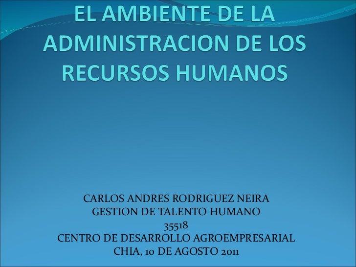 CARLOS ANDRES RODRIGUEZ NEIRA GESTION DE TALENTO HUMANO 35518 CENTRO DE DESARROLLO AGROEMPRESARIAL CHIA, 10 DE AGOSTO 2011