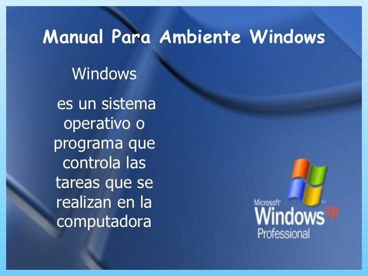 Manual Para Ambiente Windows Windows es un sistema operativo o programa que controla las tareas que se realizan en la comp...