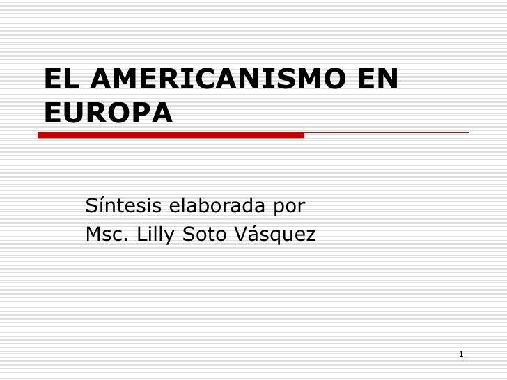 EL AMERICANISMO EN EUROPA Síntesis elaborada por Msc. Lilly Soto Vásquez
