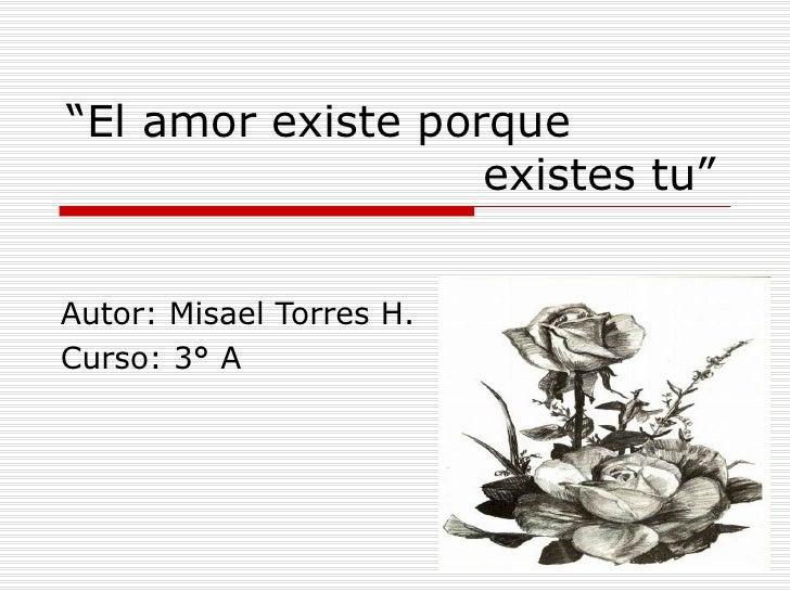 """"""" El amor existe porque    existes tu"""" Autor: Misael Torres H. Curso: 3° A"""