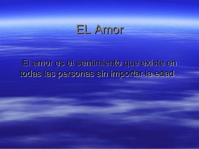 EL AmorEL Amor El amor es el sentimiento que existe enEl amor es el sentimiento que existe en todas las personas sin impor...