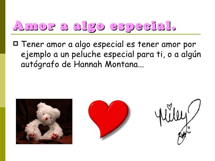 Amor a algo especial. <ul><li>Tener amor a algo especial es tener amor por ejemplo a un peluche especial para ti, o a algú...