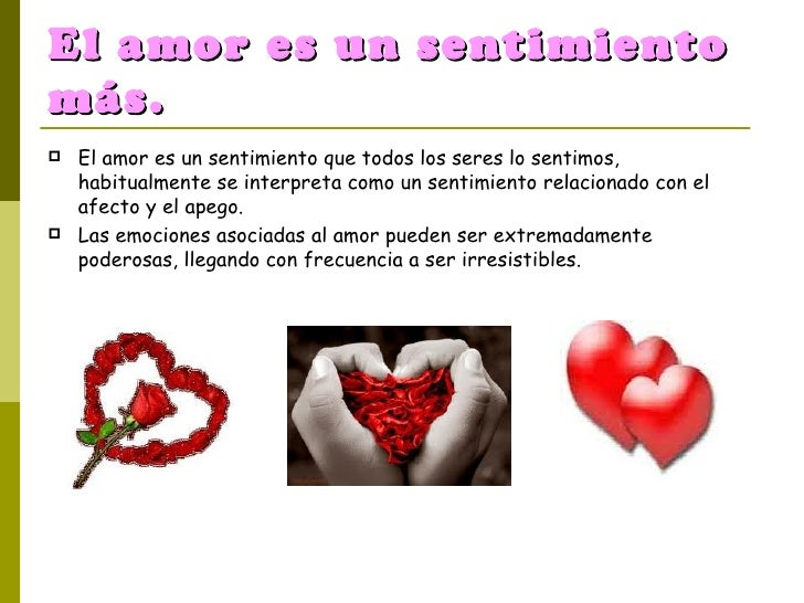 El amor es un sentimiento más. <ul><li>El amor es un sentimiento que todos los seres lo sentimos, habitualmente se interpr...