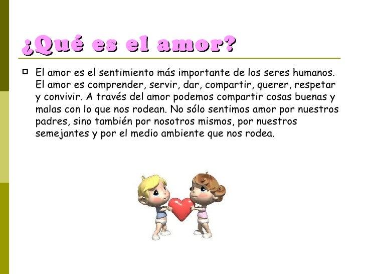 ¿Qué es el amor? <ul><li>El amor es el sentimiento más importante de los seres humanos. El amor es comprender, servir, dar...