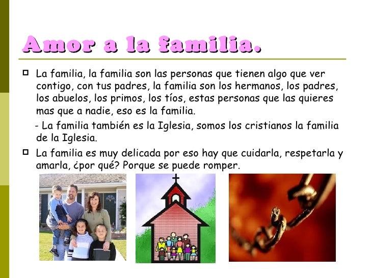 Amor a la familia. <ul><li>La familia, la familia son las personas que tienen algo que ver contigo, con tus padres, la fam...