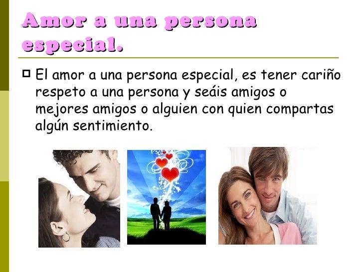 Amor a una persona especial. <ul><li>El amor a una persona especial, es tener cariño respeto a una persona y seáis amigos ...