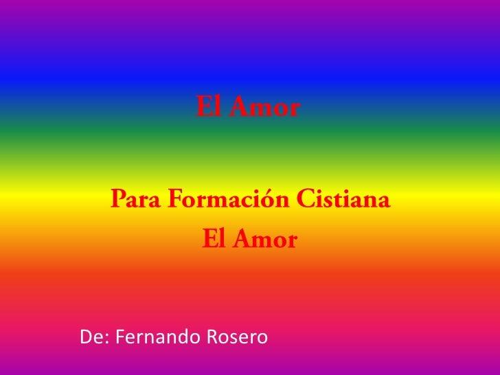 El Amor<br />Para Formación Cistiana<br />El Amor<br />De: Fernando Rosero<br />