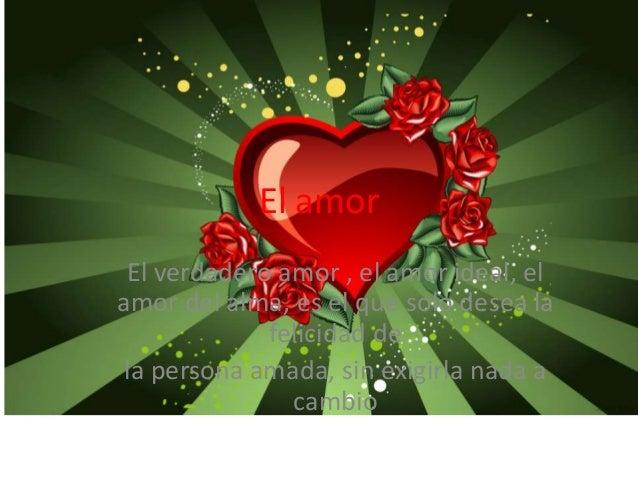 El amor El verdadero amor , el amor ideal, el amor del alma, es el que solo desea la felicidad de la persona amada, sin ex...