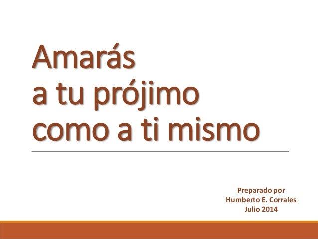 Amarás a tu prójimo como a ti mismo Preparado por Humberto E. Corrales Julio 2014