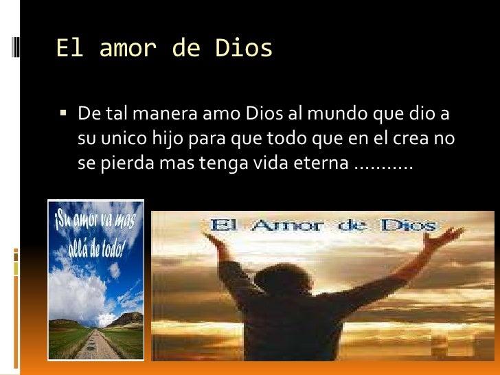El amor de Dios <br />De tal manera amo Dios al mundo que dio a su unico hijo para que todo que en el crea no se pierda ma...