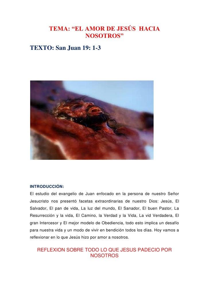 """TEMA: """"EL AMOR DE JESÚS  HACIA NOSOTROS""""<br />TEXTO: San Juan 19: 1-3<br />INTRODUCCIÓN:El estudio del evangelio de Juan e..."""