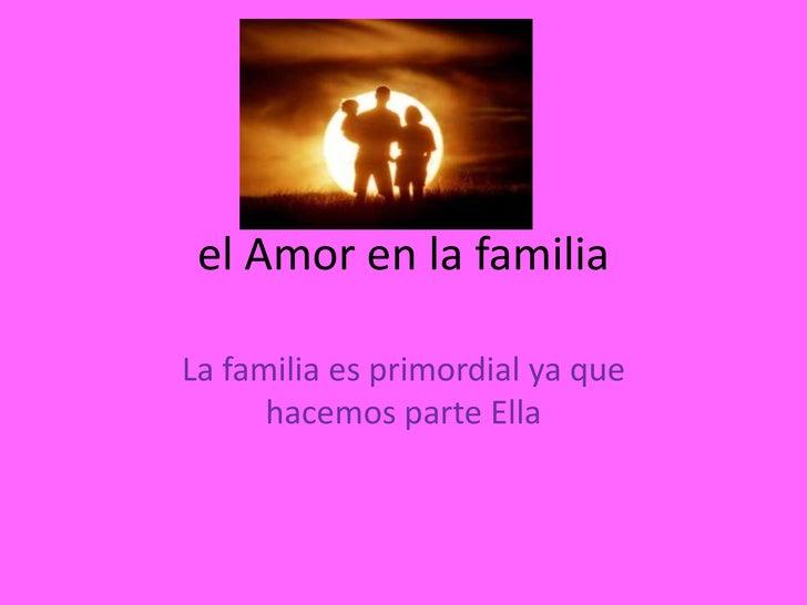 el Amor en la familia<br />LafamiliaesprimordialyaquehacemosparteElla<br />