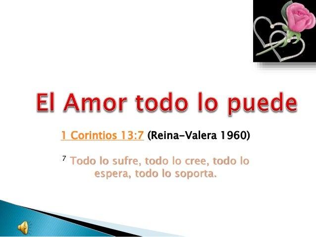 1 Corintios 13:7 (Reina-Valera 1960) 7 Todo lo sufre, todo lo cree, todo lo espera, todo lo soporta.