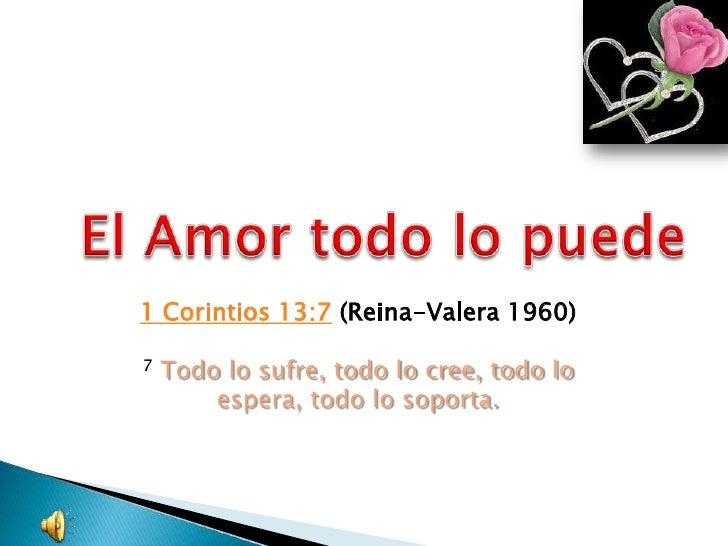El Amor todo lo puede<br />1 Corintios 13:7(Reina-Valera 1960)<br />7Todo lo sufre, todo lo cree, todo lo espera, todo lo...