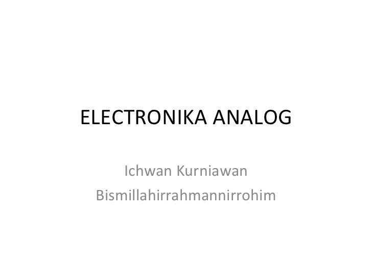 ELECTRONIKA ANALOG Ichwan Kurniawan Bismillahirrahmannirrohim