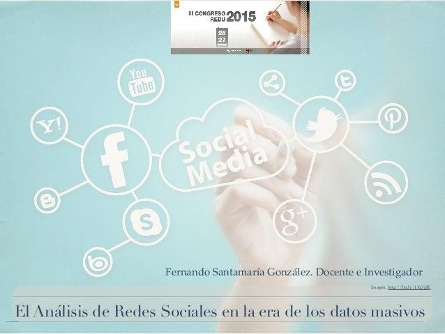 El Análisis de Redes Sociales en la era de los datos masivos Imagen: http://bit.ly/1Xc3pIE Fernando Santamaría González. D...