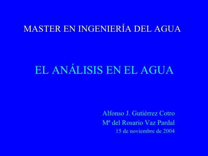 MASTER EN INGENIERÍA DEL AGUA EL ANÁLISIS EN EL AGUA Alfonso J. Gutiérrez Cotro Mª del Rosario Vaz Pardal 15 de noviembre ...