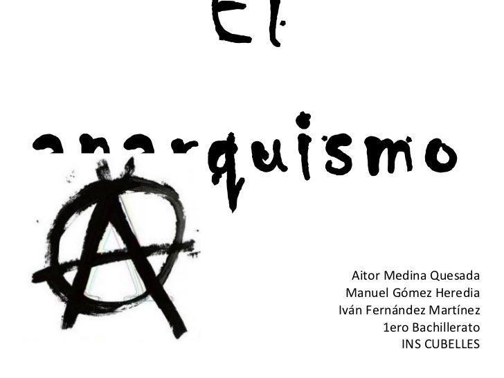 El anarquismo Aitor Medina Quesada Manuel Gómez Heredia Iván Fernández Martínez 1ero Bachillerato INS CUBELLES