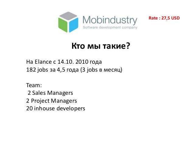 Rate : 27,5 USD Кто мы такие? На Elance с 14.10. 2010 года 182 jobs за 4,5 года (3 jobs в месяц) Team: 2 Sales Managers 2 ...