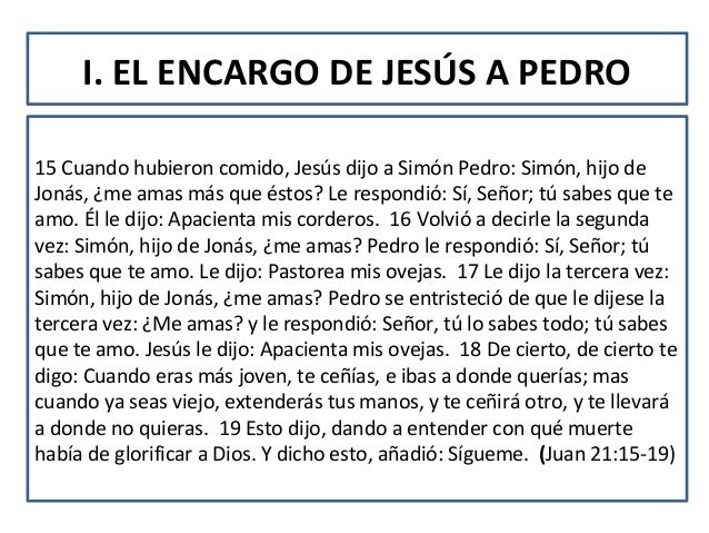 I. EL ENCARGO DE JESÚS A PEDRO15 Cuando hubieron comido, Jesús dijo a Simón Pedro: Simón, hijo deJonás, ¿me amas más que é...