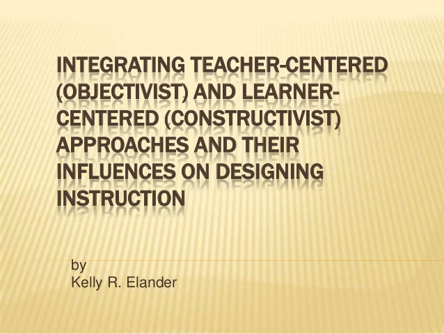 INTEGRATING TEACHER-CENTERED (OBJECTIVIST) AND LEARNERCENTERED (CONSTRUCTIVIST) APPROACHES AND THEIR INFLUENCES ON DESIGNI...
