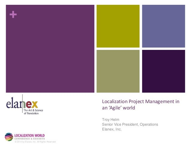 +  © 2014 by Elanex, Inc. All Rights Reserved.  Localization Project Management in  an 'Agile' world  Troy Helm  Senior Vi...