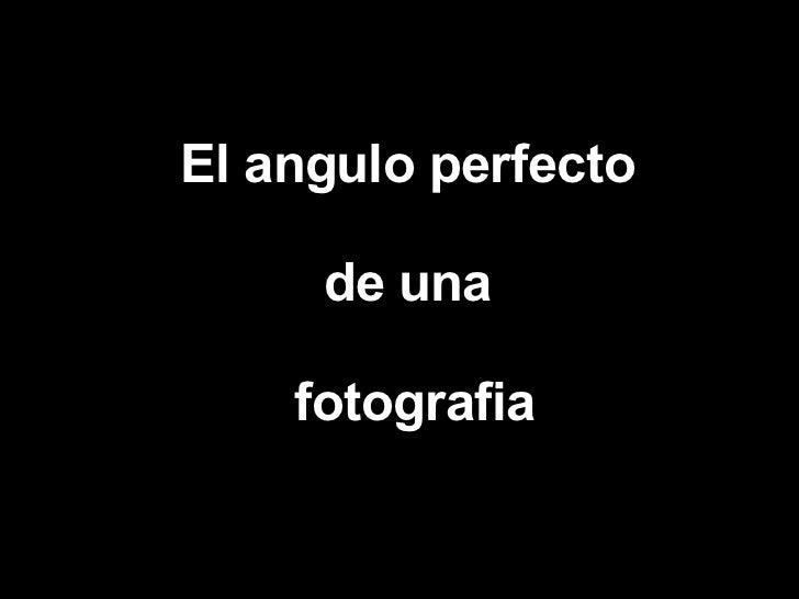 El angulo perfecto de una fotografia