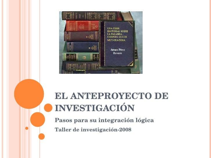 EL ANTEPROYECTO DE INVESTIGACIÓN Pasos para su integración lógica Taller de investigación-2008