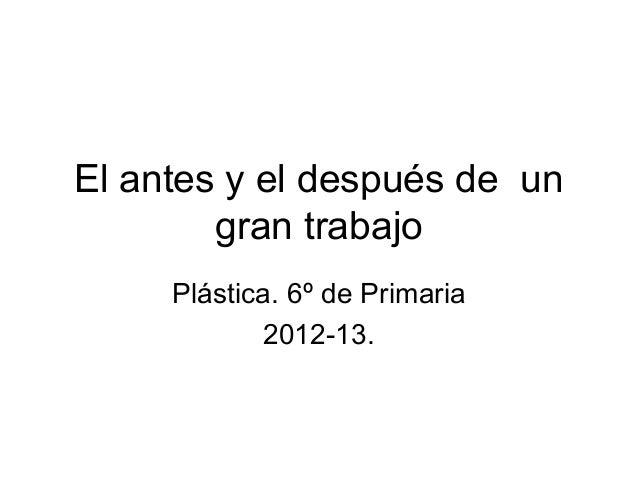 El antes y el después de un        gran trabajo     Plástica. 6º de Primaria            2012-13.