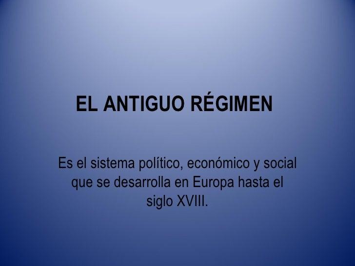 EL ANTIGUO RÉGIMENEs el sistema político, económico y social  que se desarrolla en Europa hasta el               siglo XVI...