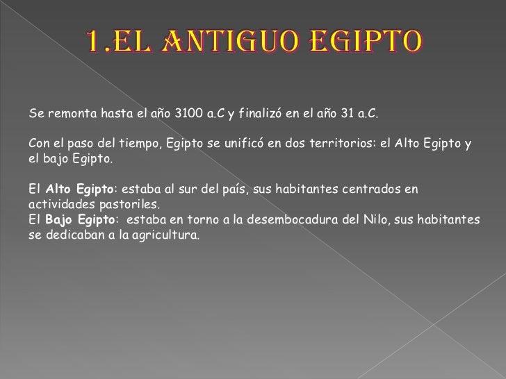 1.El antiguo Egipto<br />Se remonta hasta el año 3100 a.C y finalizó en el año 31 a.C. <br />Con el paso del tiempo, Egipt...