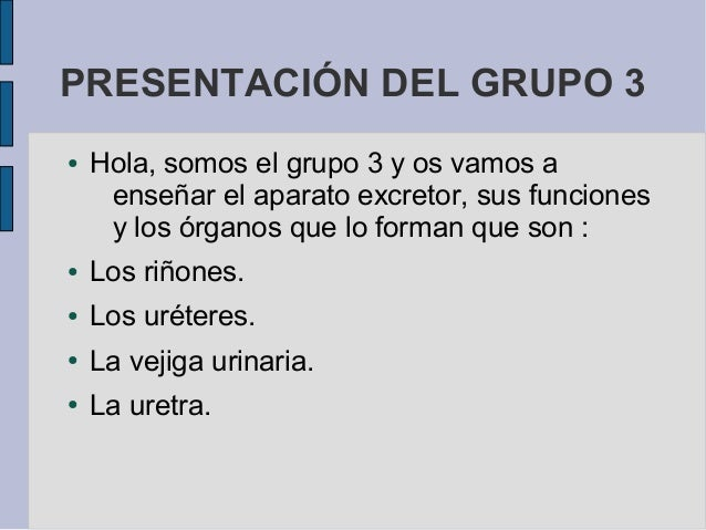 PRESENTACIÓN DEL GRUPO 3●   Hola, somos el grupo 3 y os vamos a     enseñar el aparato excretor, sus funciones     y los ó...