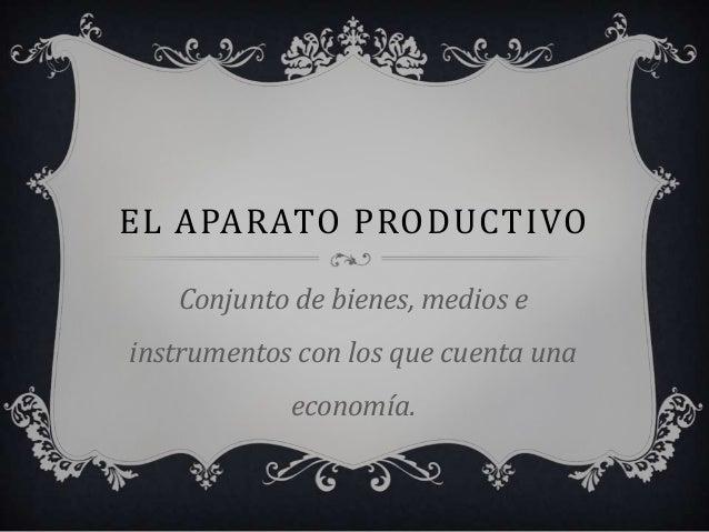 EL APARATO PRODUCTIVOConjunto de bienes, medios einstrumentos con los que cuenta unaeconomía.