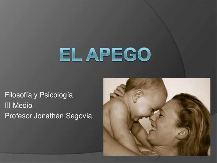 El Apego<br />Filosofía y Psicología<br />III Medio<br />Profesor Jonathan Segovia<br />