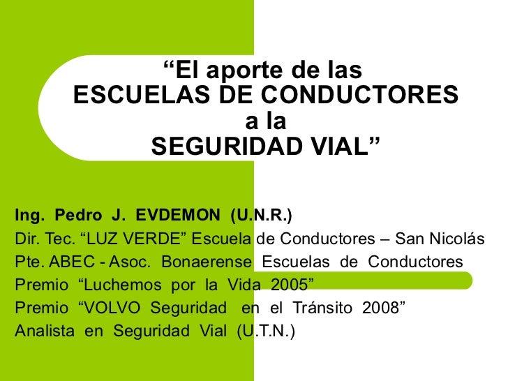 """"""" El aporte de las  ESCUELAS DE CONDUCTORES a la SEGURIDAD VIAL"""" Ing.  Pedro  J.  EVDEMON  (U.N.R.) Dir. Tec. """"LUZ VERDE"""" ..."""