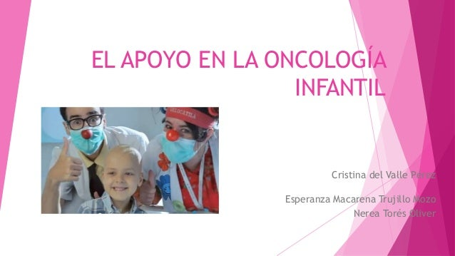 EL APOYO EN LA ONCOLOGÍA INFANTIL Cristina del Valle Pérez Esperanza Macarena Trujillo Mozo Nerea Torés Oliver