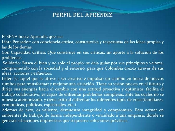 PERFIL DEL APRENDIZEl SENA busca Aprendiz que sea:Libre Pensador: con conciencia crítica, constructiva y respetuosa de las...