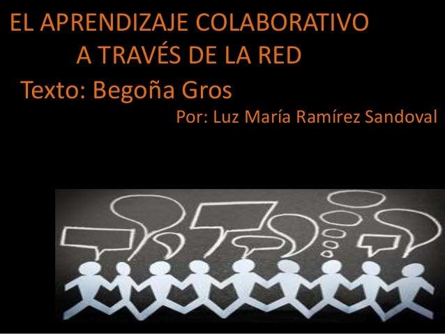 EL APRENDIZAJE COLABORATIVO  A TRAVÉS DE LA RED  Texto: Begoña Gros  Por: Luz María Ramírez Sandoval