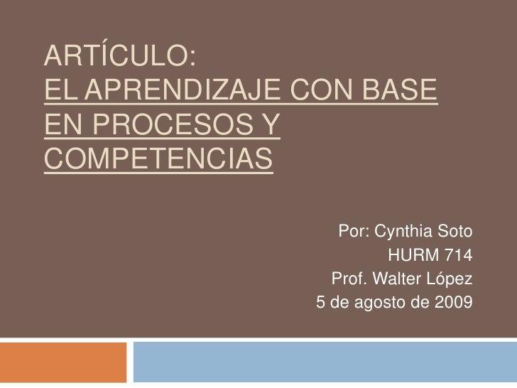 Artículo:El aprendizaje con base en procesos y competencias<br />Por: Cynthia Soto<br />HURM 714<br />Prof. Walter López<b...