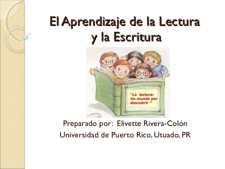 El Aprendizaje de la Lectura  y la Escritura Preparado por:  Elivette Rivera-Colón Universidad de Puerto Rico, Utuado, PR