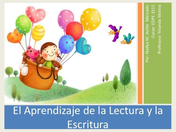 El Aprendizaje de la Lectura y la Escritura<br />Por: Nadya M. Avilés  Mercado<br />Curso: EDPE 3315<br />Profesora: Yolan...