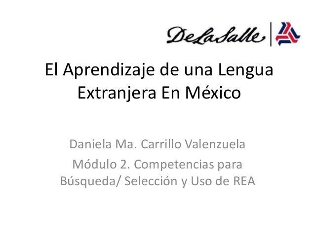 El Aprendizaje de una Lengua    Extranjera En México  Daniela Ma. Carrillo Valenzuela   Módulo 2. Competencias para Búsque...