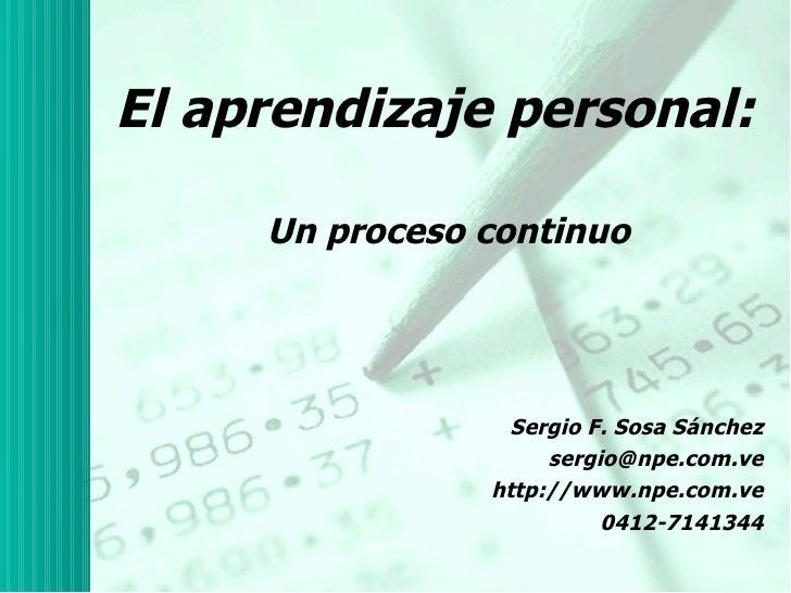 El aprendizaje personal: Un proceso continuo Sergio F. Sosa Sánchez http://twitter.com/sergio_sosa http://aprendizajeyorga...