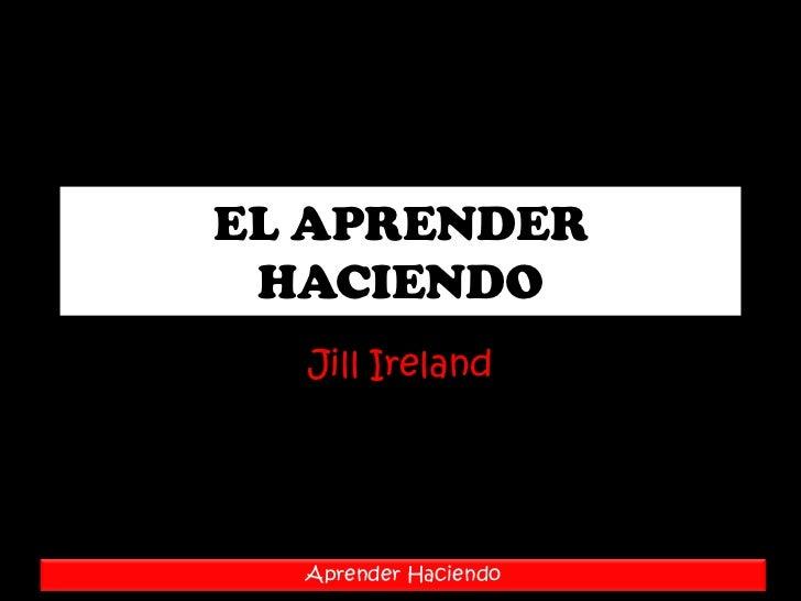 EL APRENDER HACIENDO<br />JillIreland<br />