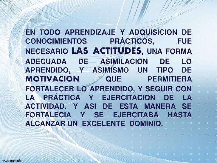 EN TODO APRENDIZAJE Y ADQUISICION DECONOCIMIENTOS      PRÁCTICOS,      FUENECESARIO LAS ACTITUDES, UNA FORMAADECUADA    DE...